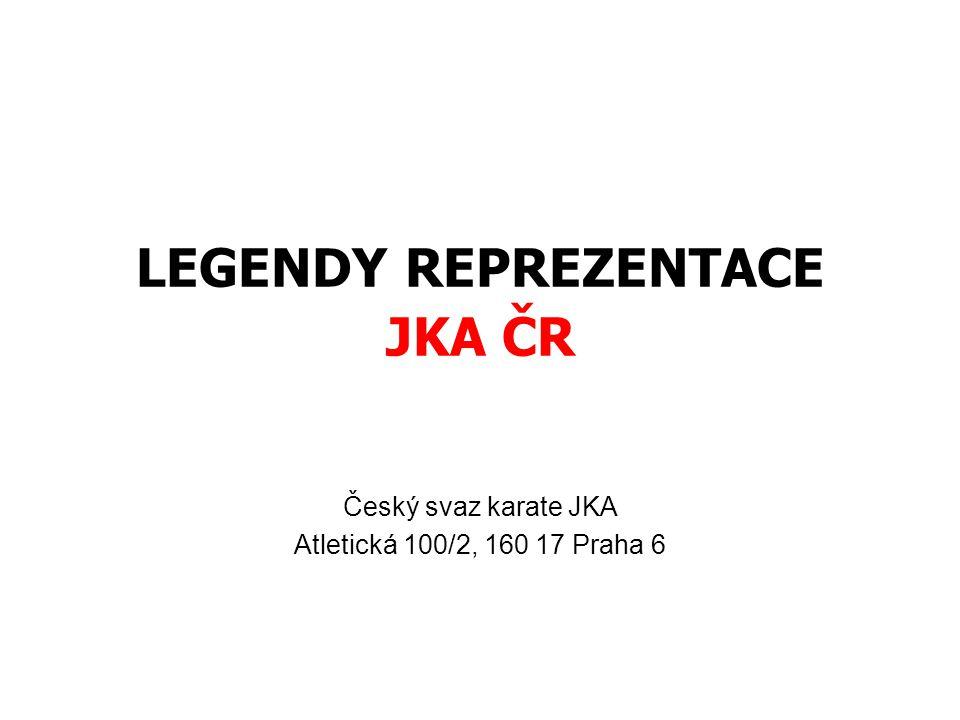 LEGENDY REPREZENTACE JKA ČR Český svaz karate JKA Atletická 100/2, 160 17 Praha 6