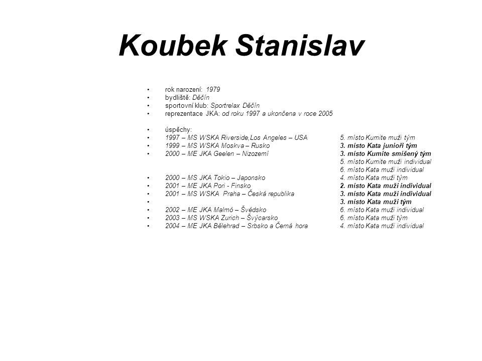 Koubek Stanislav rok narození: 1979 bydliště: Děčín sportovní klub: Sportrelax Děčín reprezentace JKA: od roku 1997 a ukončena v roce 2005 úspěchy: 19