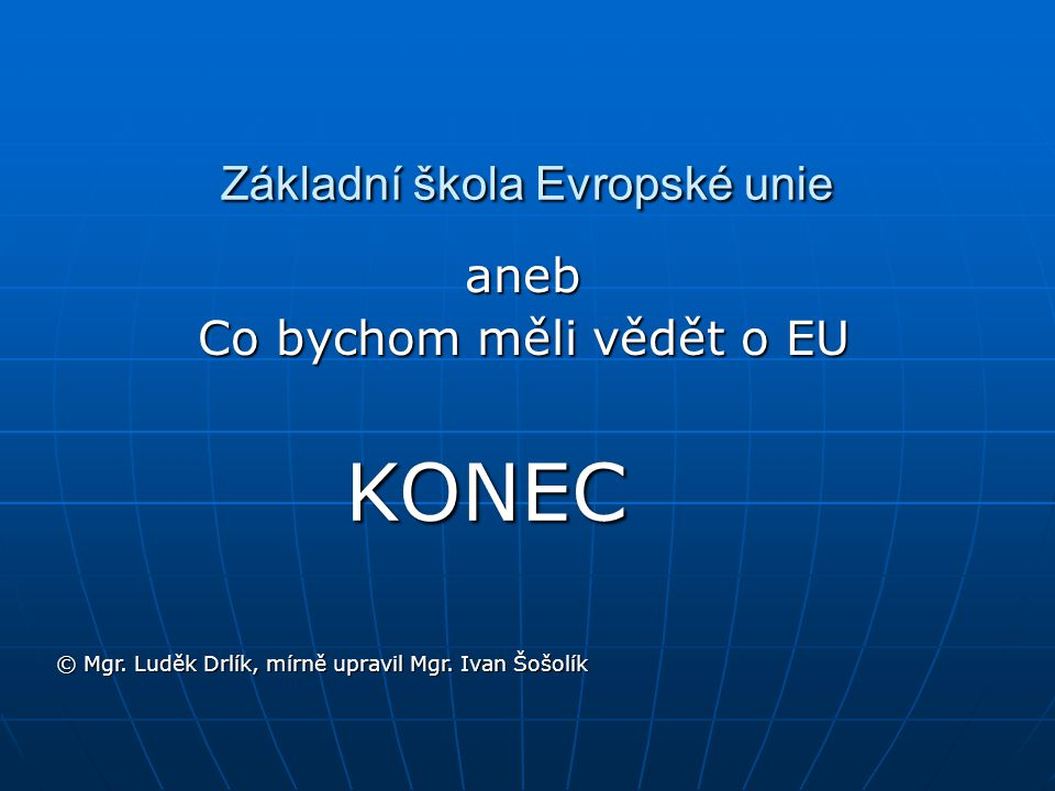 Základní škola Evropské unie aneb Co bychom měli vědět o EU © Mgr. Luděk Drlík, mírně upravil Mgr. Ivan Šošolík KONEC