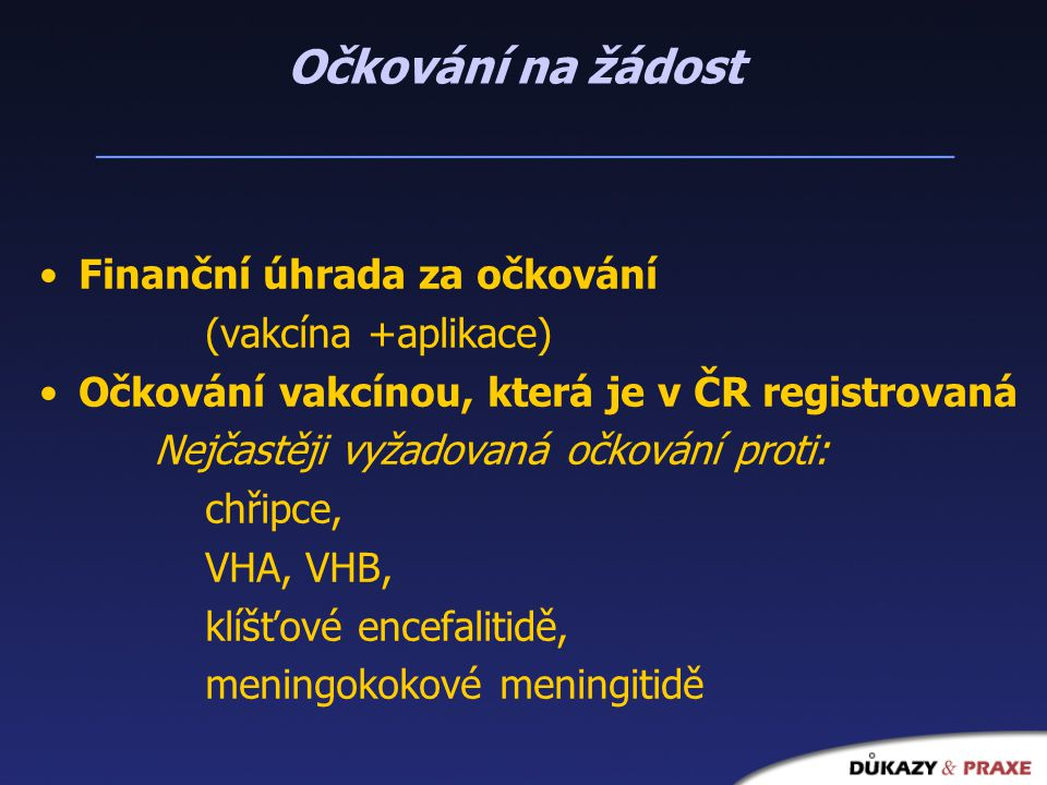 Očkování na žádost Finanční úhrada za očkování (vakcína +aplikace) Očkování vakcínou, která je v ČR registrovaná Nejčastěji vyžadovaná očkování proti: chřipce, VHA, VHB, klíšťové encefalitidě, meningokokové meningitidě