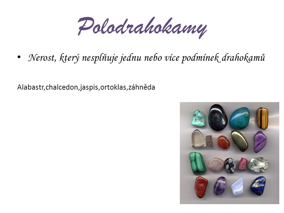 Polodrahokamy Nerost, který nesplňuje jednu nebo více podmínek drahokamů Alabastr,chalcedon,jaspis,ortoklas,záhněda