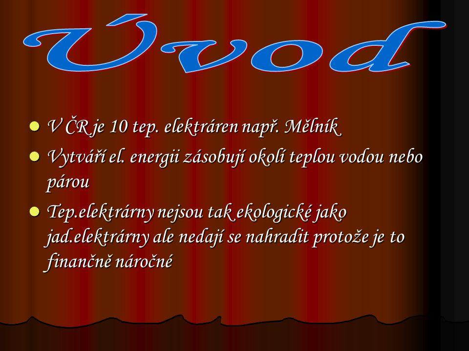 V ČR je 10 tep. elektráren např. Mělník V ČR je 10 tep. elektráren např. Mělník Vytváří el. energii zásobují okolí teplou vodou nebo párou Vytváří el.