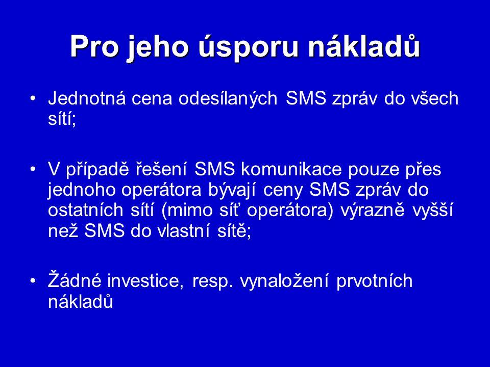 Pro jeho úsporu nákladů Jednotná cena odesílaných SMS zpráv do všech sítí; V případě řešení SMS komunikace pouze přes jednoho operátora bývají ceny SMS zpráv do ostatních sítí (mimo síť operátora) výrazně vyšší než SMS do vlastní sítě; Žádné investice, resp.