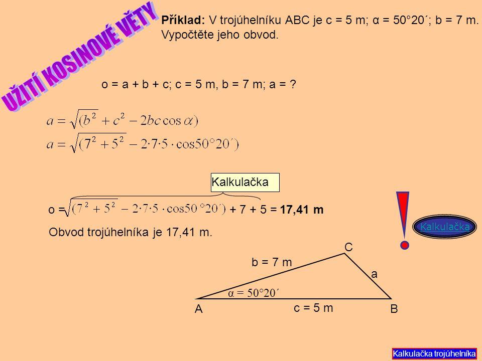 o = a + b + c; c = 5 m, b = 7 m; a = ? Příklad: V trojúhelníku ABC je c = 5 m; α = 50°20´; b = 7 m. Vypočtěte jeho obvod. 17,41 m Obvod trojúhelníka j