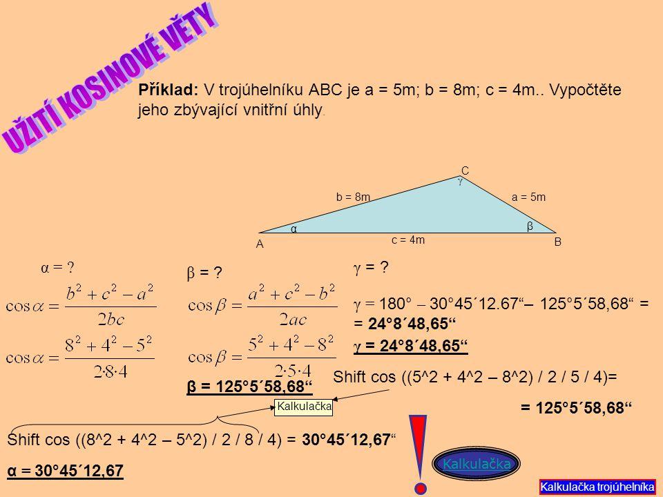 Příklad: V trojúhelníku ABC je a = 5m; b = 8m; c = 4m.. Vypočtěte jeho zbývající vnitřní úhly. c = 4m a = 5m b = 8m A B C γ β β = ? γ = ? γ = 180° – 3
