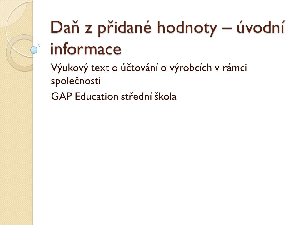 Daň z přidané hodnoty – úvodní informace Výukový text o účtování o výrobcích v rámci společnosti GAP Education střední škola