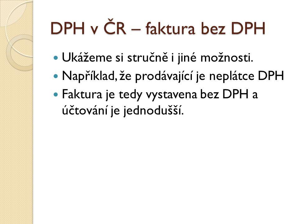 DPH v ČR – faktura bez DPH Ukážeme si stručně i jiné možnosti. Například, že prodávající je neplátce DPH Faktura je tedy vystavena bez DPH a účtování