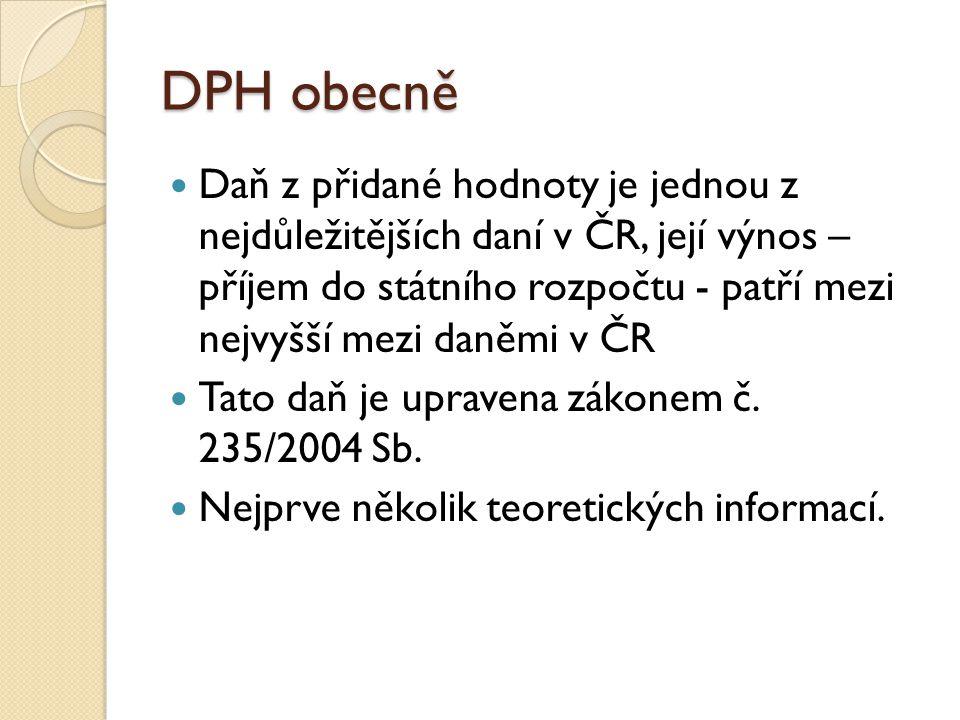 DPH obecně Daň z přidané hodnoty je jednou z nejdůležitějších daní v ČR, její výnos – příjem do státního rozpočtu - patří mezi nejvyšší mezi daněmi v
