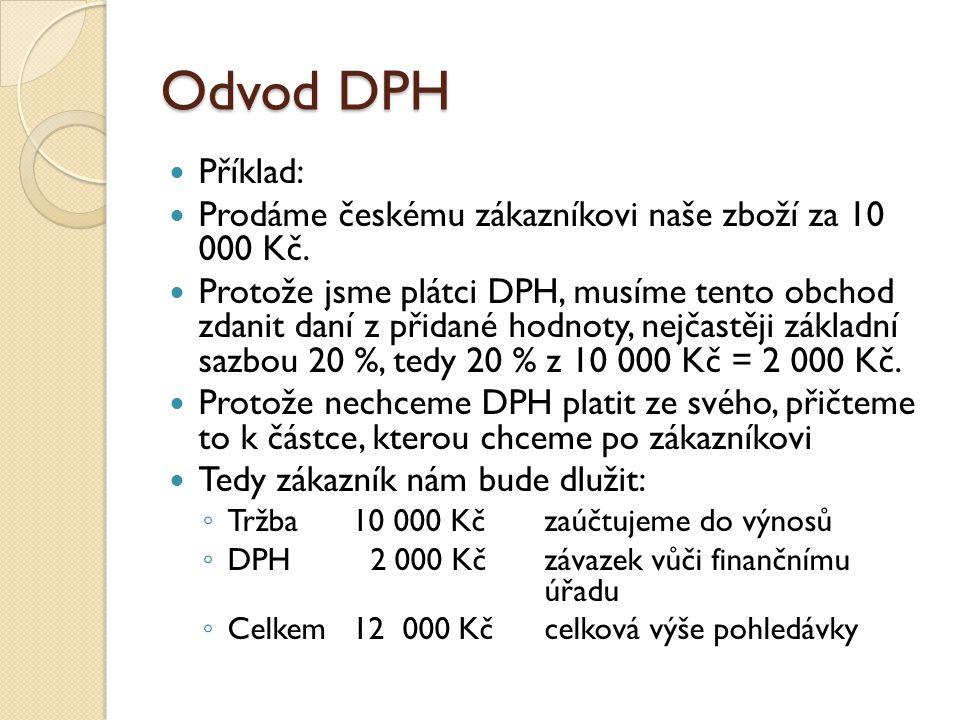 Odvod DPH Příklad: Prodáme českému zákazníkovi naše zboží za 10 000 Kč. Protože jsme plátci DPH, musíme tento obchod zdanit daní z přidané hodnoty, ne