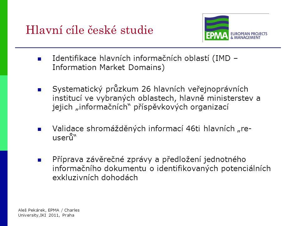 """Aleš Pekárek, EPMA / Charles University,IKI 2011, Praha Hlavní cíle české studie Identifikace hlavních informačních oblastí (IMD – Information Market Domains) Systematický průzkum 26 hlavních veřejnoprávních institucí ve vybraných oblastech, hlavně ministerstev a jejich """"informačních příspěvkových organizací Validace shromážděných informací 46ti hlavních """"re- userů Příprava závěrečné zprávy a předložení jednotného informačního dokumentu o identifikovaných potenciálních exkluzivních dohodách"""