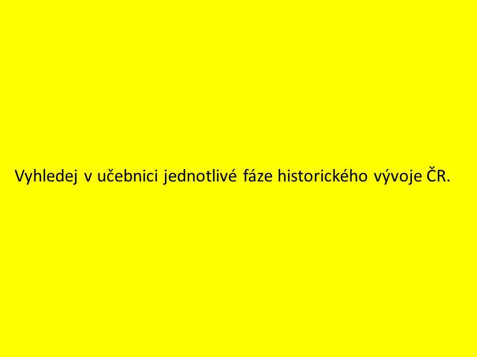 Vyhledej v učebnici jednotlivé fáze historického vývoje ČR.