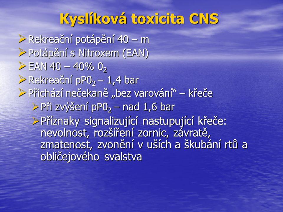 """Kyslíková toxicita CNS Kyslíková toxicita CNS  Rekreační  Rekreační potápění 40 – m  Potápění  Potápění s Nitroxem (EAN)  EAN  EAN 40 – 40% 02020202  Rekreační  Rekreační pP0 2 pP0 2 – 1,4 bar  Přichází  Přichází nečekaně """"bez varování – křeče  Při  Při zvýšení pP0 2 pP0 2 – nad 1,6 bar  Příznaky  Příznaky signalizující nastupující křeče: nevolnost, rozšíření zornic, závratě, zmatenost, zvonění v uších a škubání rtů a obličejového svalstva"""