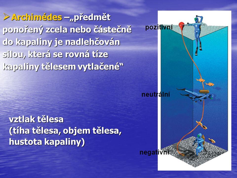 """ Archimédes  Archimédes –""""předmět ponořený zcela nebo částečně do kapaliny je nadlehčován silou, která se rovná tíze kapaliny tělesem vytlačené"""" vzt"""