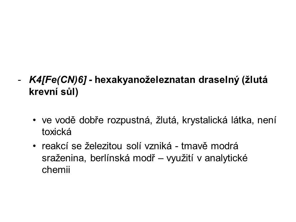 -K4[Fe(CN)6] - hexakyanoželeznatan draselný (žlutá krevní sůl) ve vodě dobře rozpustná, žlutá, krystalická látka, není toxická reakcí se železitou solí vzniká - tmavě modrá sraženina, berlínská modř – využití v analytické chemii