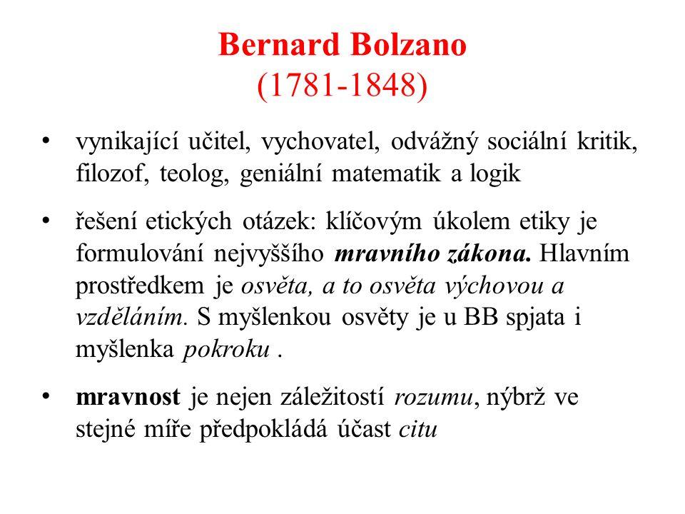 Bernard Bolzano (1781-1848) vynikající učitel, vychovatel, odvážný sociální kritik, filozof, teolog, geniální matematik a logik řešení etických otázek: klíčovým úkolem etiky je formulování nejvyššího mravního zákona.