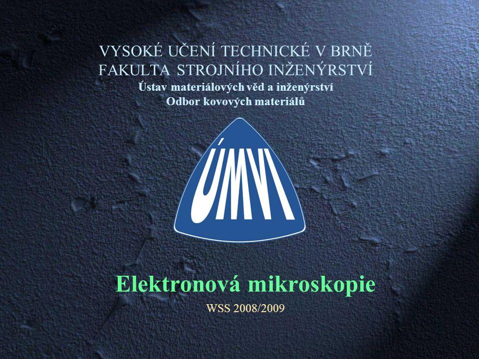 VYSOKÉ UČENÍ TECHNICKÉ V BRNĚ FAKULTA STROJNÍHO INŽENÝRSTVÍ Ústav materiálových věd a inženýrství Odbor kovových materiálů Elektronová mikroskopie WSS 2008/2009