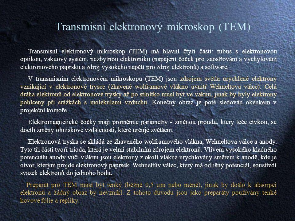Transmisní elektronový mikroskop (TEM) Transmisní elektronový mikroskop (TEM) má hlavní čtyři části: tubus s elektronovou optikou, vakuový systém, nezbytnou elektroniku (napájení čoček pro zaostřování a vychylování elektronového paprsku a zdroj vysokého napětí pro zdroj elektronů) a software.