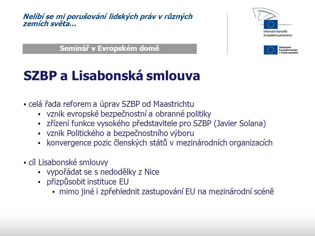 Nelíbí se mi porušování lidských práv v různých zemích světa… Seminář v Evropském domě SZBP a Lisabonská smlouva celá řada reforem a úprav SZBP od Maastrichtu vznik evropské bezpečnostní a obranné politiky zřízení funkce vysokého představitele pro SZBP (Javier Solana) vznik Politického a bezpečnostního výboru konvergence pozic členských států v mezinárodních organizacích cíl Lisabonské smlouvy vypořádat se s nedodělky z Nice přizpůsobit instituce EU mimo jiné i zpřehlednit zastupování EU na mezinárodní scéně