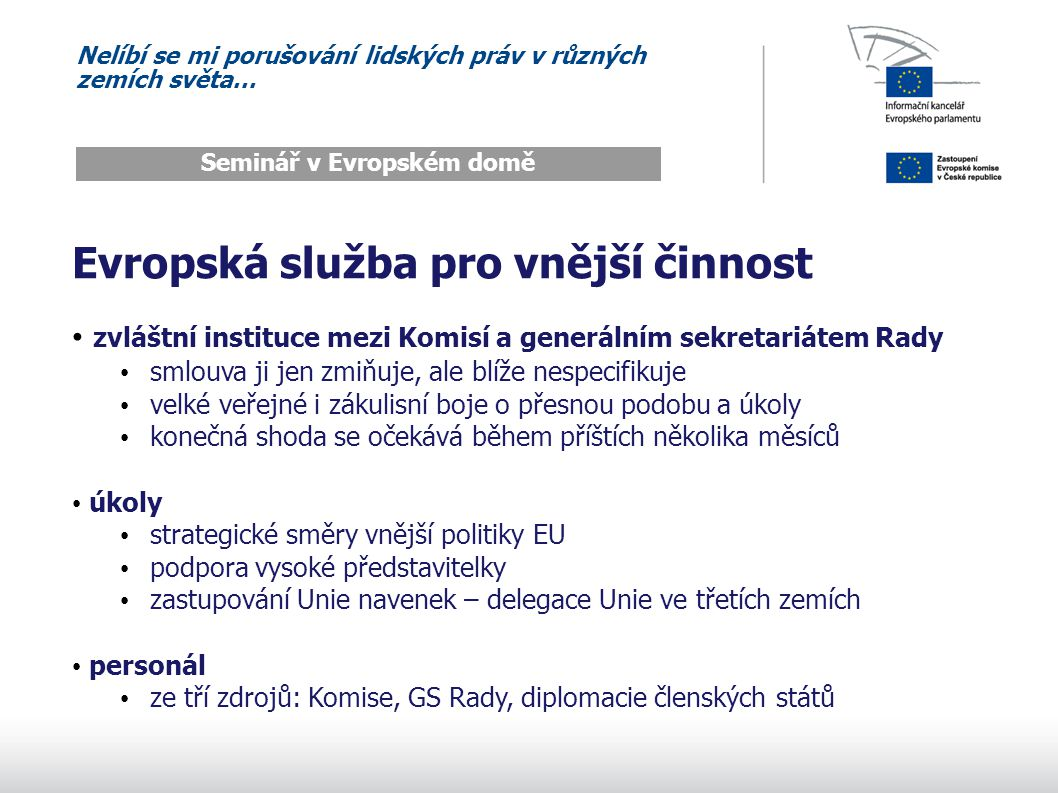 Nelíbí se mi porušování lidských práv v různých zemích světa… Seminář v Evropském domě Evropská služba pro vnější činnost zvláštní instituce mezi Komisí a generálním sekretariátem Rady smlouva ji jen zmiňuje, ale blíže nespecifikuje velké veřejné i zákulisní boje o přesnou podobu a úkoly konečná shoda se očekává během příštích několika měsíců úkoly strategické směry vnější politiky EU podpora vysoké představitelky zastupování Unie navenek – delegace Unie ve třetích zemích personál ze tří zdrojů: Komise, GS Rady, diplomacie členských států