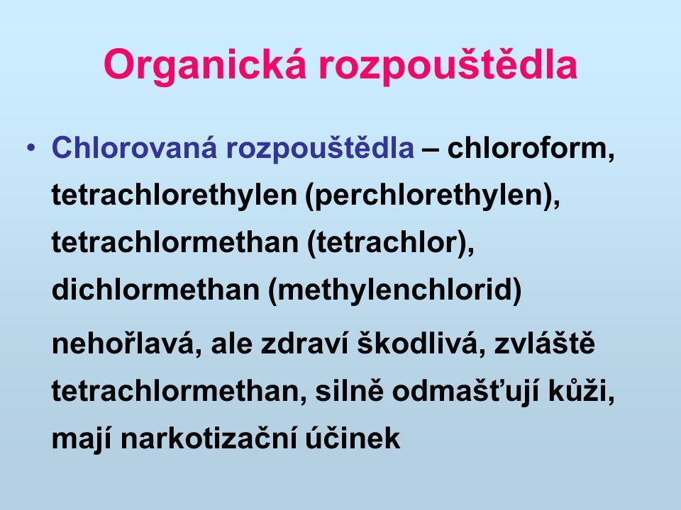 Organická rozpouštědla Chlorovaná rozpouštědla – chloroform, tetrachlorethylen (perchlorethylen), tetrachlormethan (tetrachlor), dichlormethan (methylenchlorid) nehořlavá, ale zdraví škodlivá, zvláště tetrachlormethan, silně odmašťují kůži, mají narkotizační účinek