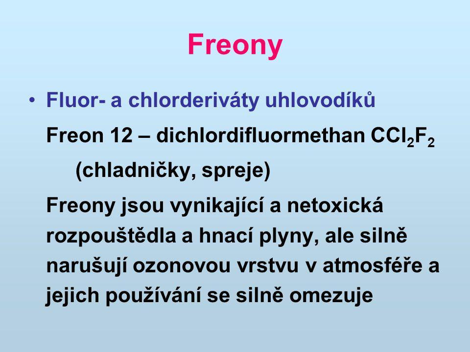 Freony Fluor- a chlorderiváty uhlovodíků Freon 12 – dichlordifluormethan CCl 2 F 2 (chladničky, spreje) Freony jsou vynikající a netoxická rozpouštědla a hnací plyny, ale silně narušují ozonovou vrstvu v atmosféře a jejich používání se silně omezuje