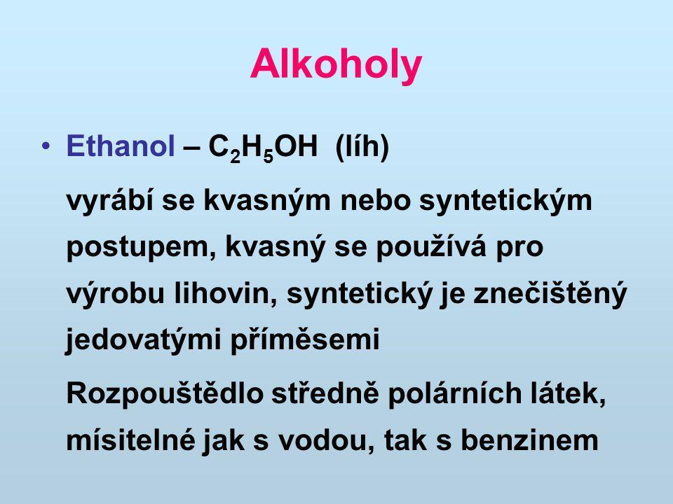 Alkoholy Ethanol – C 2 H 5 OH (líh) vyrábí se kvasným nebo syntetickým postupem, kvasný se používá pro výrobu lihovin, syntetický je znečištěný jedovatými příměsemi Rozpouštědlo středně polárních látek, mísitelné jak s vodou, tak s benzinem