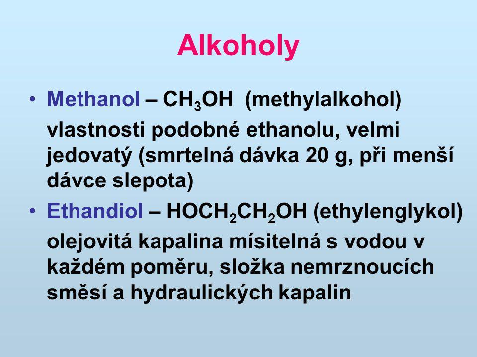 Alkoholy Methanol – CH 3 OH (methylalkohol) vlastnosti podobné ethanolu, velmi jedovatý (smrtelná dávka 20 g, při menší dávce slepota) Ethandiol – HOC