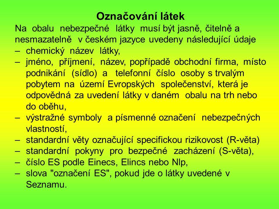 Označování látek Na obalu nebezpečné látky musí být jasně, čitelně a nesmazatelně v českém jazyce uvedeny následující údaje –chemický název látky, –jméno, příjmení, název, popřípadě obchodní firma, místo podnikání (sídlo) a telefonní číslo osoby s trvalým pobytem na území Evropských společenství, která je odpovědná za uvedení látky v daném obalu na trh nebo do oběhu, –výstražné symboly a písmenné označení nebezpečných vlastností, –standardní věty označující specifickou rizikovost (R-věta) –standardní pokyny pro bezpečné zacházení (S-věta), –číslo ES podle Einecs, Elincs nebo Nlp, –slova označení ES , pokud jde o látky uvedené v Seznamu.