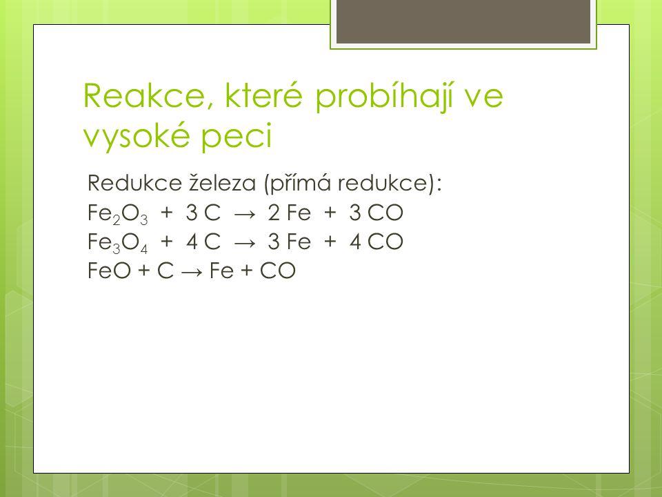 Reakce, které probíhají ve vysoké peci Redukce železa (přímá redukce): Fe 2 O 3 + 3 C → 2 Fe + 3 CO Fe 3 O 4 + 4 C → 3 Fe + 4 CO FeO + C → Fe + CO