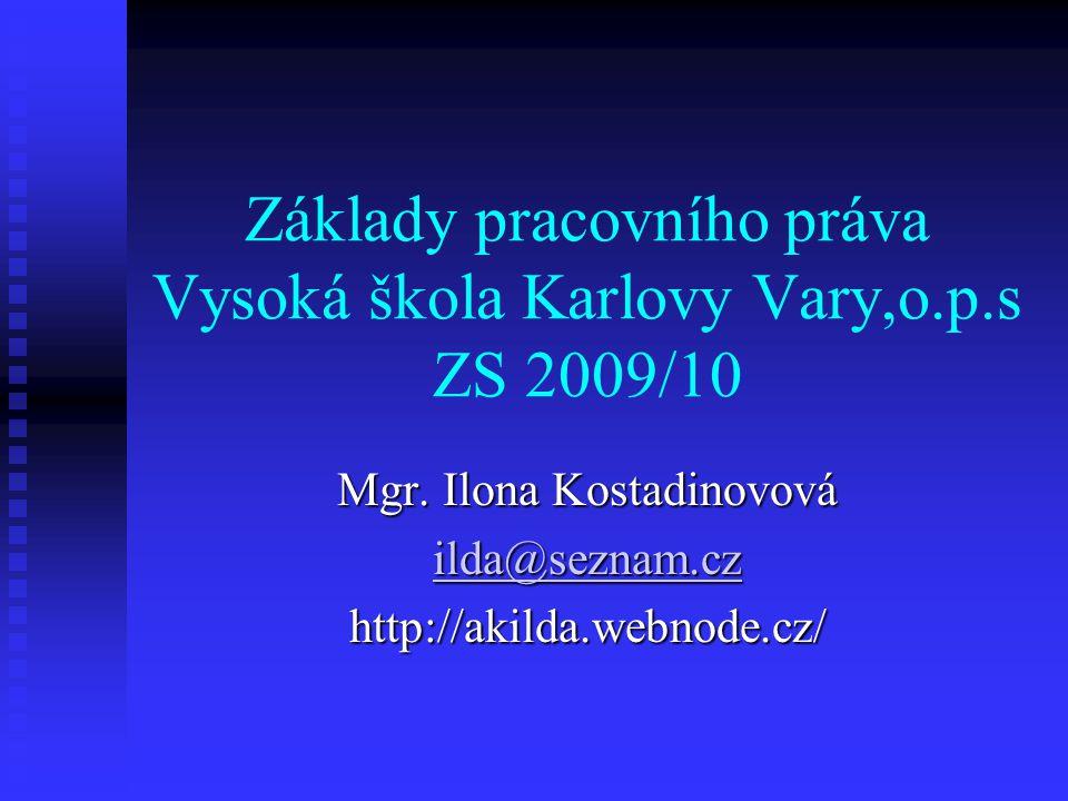 Základy pracovního práva Vysoká škola Karlovy Vary,o.p.s ZS 2009/10 Mgr. Ilona Kostadinovová ilda@seznam.cz http://akilda.webnode.cz/