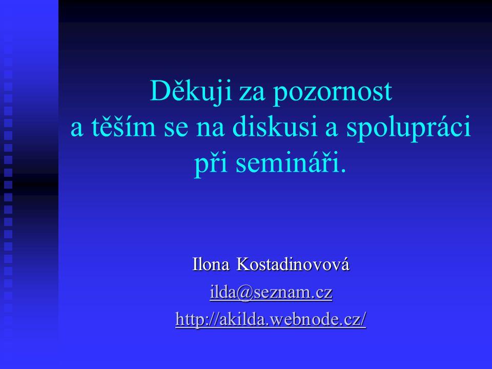 Děkuji za pozornost a těším se na diskusi a spolupráci při semináři. Ilona Kostadinovová ilda@seznam.cz ilda@seznam.cz http://akilda.webnode.cz/