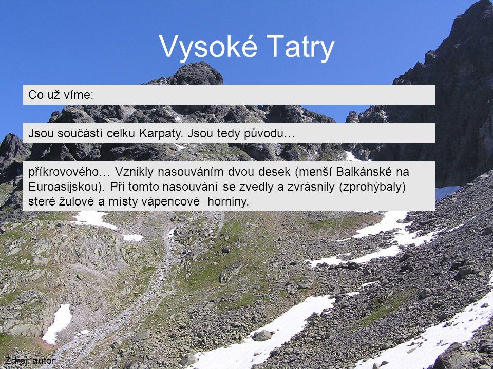 Vysoké Tatry Zdroj: autor Co už víme: Jsou součástí celku Karpaty. Jsou tedy původu… příkrovového… Vznikly nasouváním dvou desek (menší Balkánské na E