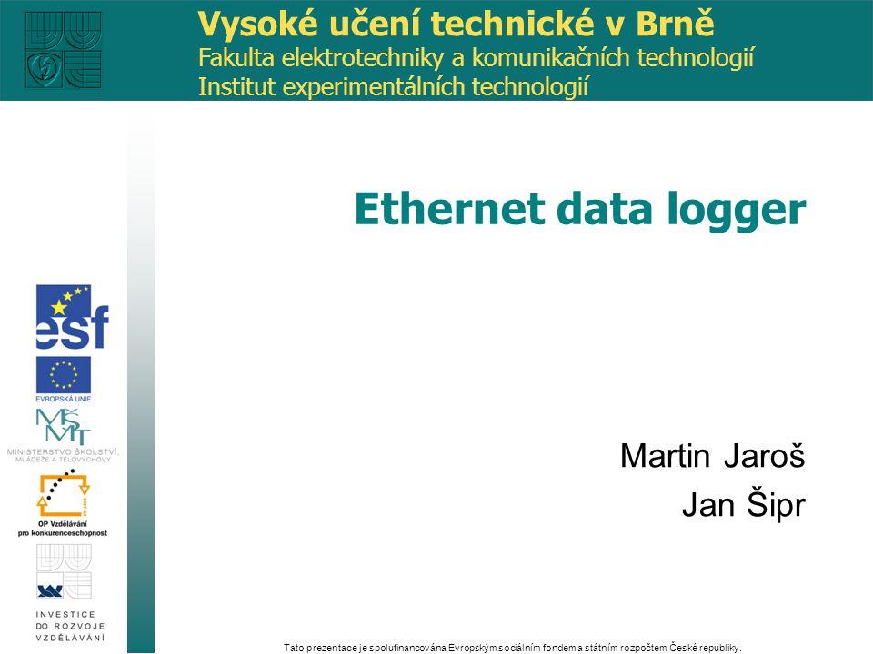 Martin Jaroš Jan Šipr Ethernet data logger Vysoké učení technické v Brně Fakulta elektrotechniky a komunikačních technologií Institut experimentálních