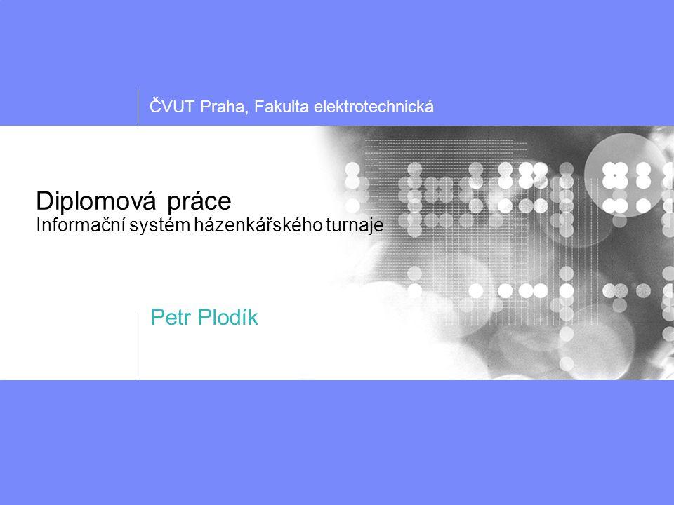 ČVUT Praha, Fakulta elektrotechnická Diplomová práce Informační systém házenkářského turnaje Petr Plodík