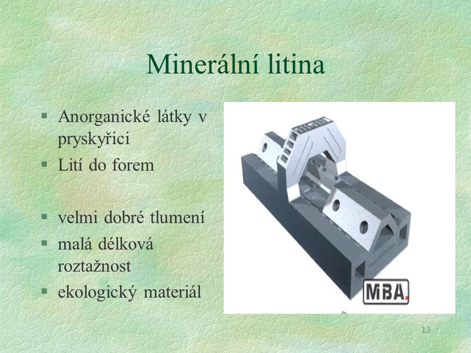 13 Minerální litina §Anorganické látky v pryskyřici §Lití do forem §velmi dobré tlumení §malá délková roztažnost §ekologický materiál