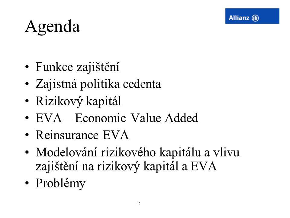 2 Agenda Funkce zajištění Zajistná politika cedenta Rizikový kapitál EVA – Economic Value Added Reinsurance EVA Modelování rizikového kapitálu a vlivu