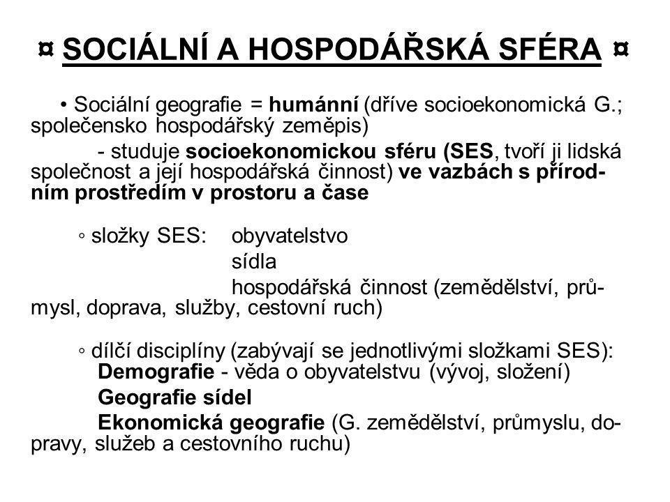 ¤ SOCIÁLNÍ A HOSPODÁŘSKÁ SFÉRA ¤ Sociální geografie = humánní (dříve socioekonomická G.; společensko hospodářský zeměpis) - studuje socioekonomickou s