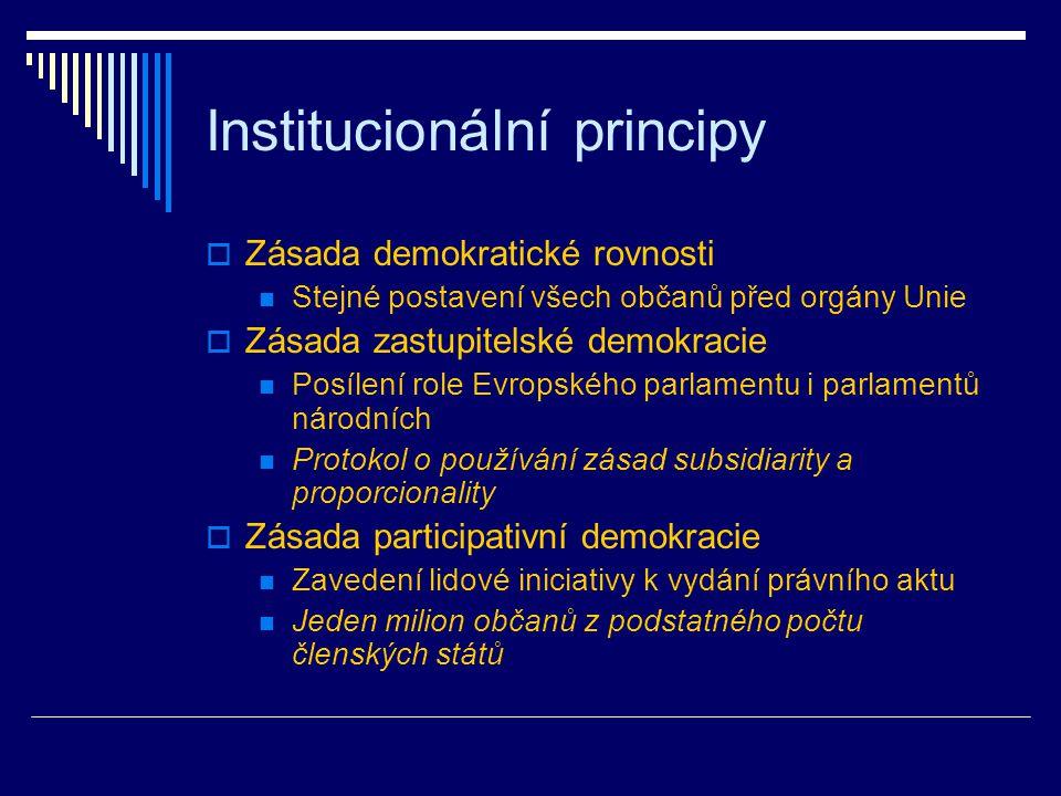Institucionální principy  Zásada demokratické rovnosti Stejné postavení všech občanů před orgány Unie  Zásada zastupitelské demokracie Posílení role Evropského parlamentu i parlamentů národních Protokol o používání zásad subsidiarity a proporcionality  Zásada participativní demokracie Zavedení lidové iniciativy k vydání právního aktu Jeden milion občanů z podstatného počtu členských států