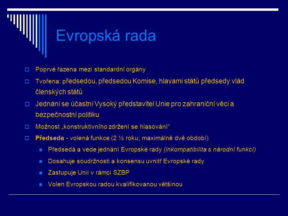 """Evropská rada  Poprvé řazena mezi standardní orgány  Tvořena: p ředsedou, předsedou Komise, hlavami států předsedy vlád členských států  Jednání se účastní Vysoký představitel Unie pro zahraniční věci a bezpečnostní politiku  Možnost """"konstruktivního zdržení se hlasování  Předseda - volená funkce (2 ½ roku; maximálně dvě období) Předsedá a vede jednání Evropské rady (inkompatibilita s národní funkcí) Dosahuje soudržnosti a konsensu uvnitř Evropské rady Zastupuje Unii v rámci SZBP Volen Evropskou radou kvalifikovanou většinou"""