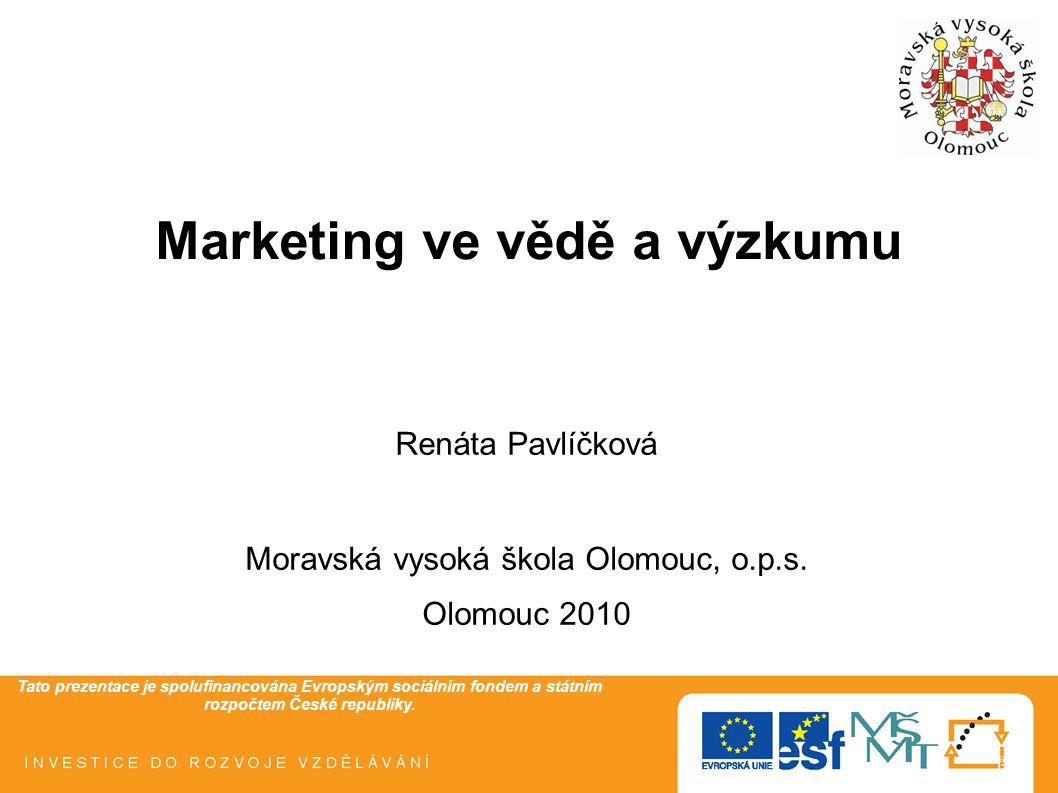 Tato prezentace je spolufinancována Evropským sociálním fondem a státním rozpočtem České republiky. Marketing ve vědě a výzkumu Renáta Pavlíčková Mora