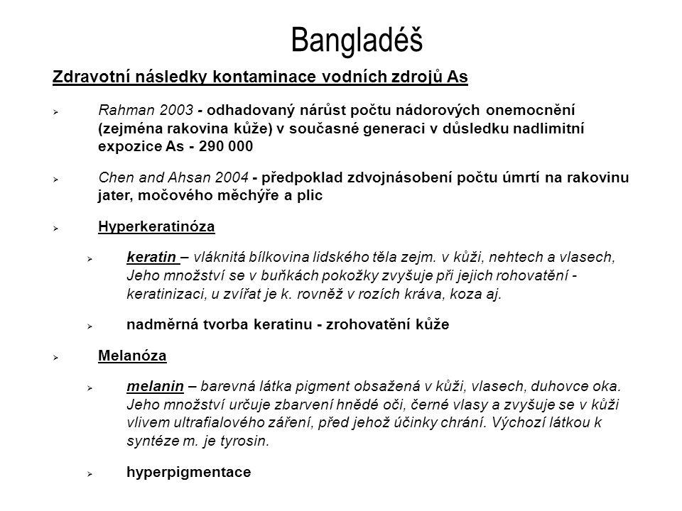 Bangladéš Zdravotní následky kontaminace vodních zdrojů As  Rahman 2003 - odhadovaný nárůst počtu nádorových onemocnění (zejména rakovina kůže) v současné generaci v důsledku nadlimitní expozice As - 290 000  Chen and Ahsan 2004 - předpoklad zdvojnásobení počtu úmrtí na rakovinu jater, močového měchýře a plic  Hyperkeratinóza  keratin – vláknitá bílkovina lidského těla zejm.