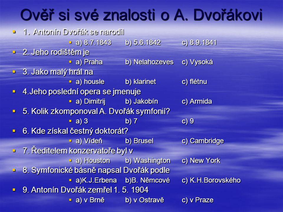 Ověř si své znalosti o A. Dvořákovi  1. Antonín Dvořák se narodil  a) 8.7.1843b) 5.6.1842c) 8.9.1841  2. Jeho rodištěm je  a) Prahab) Nelahozevesc