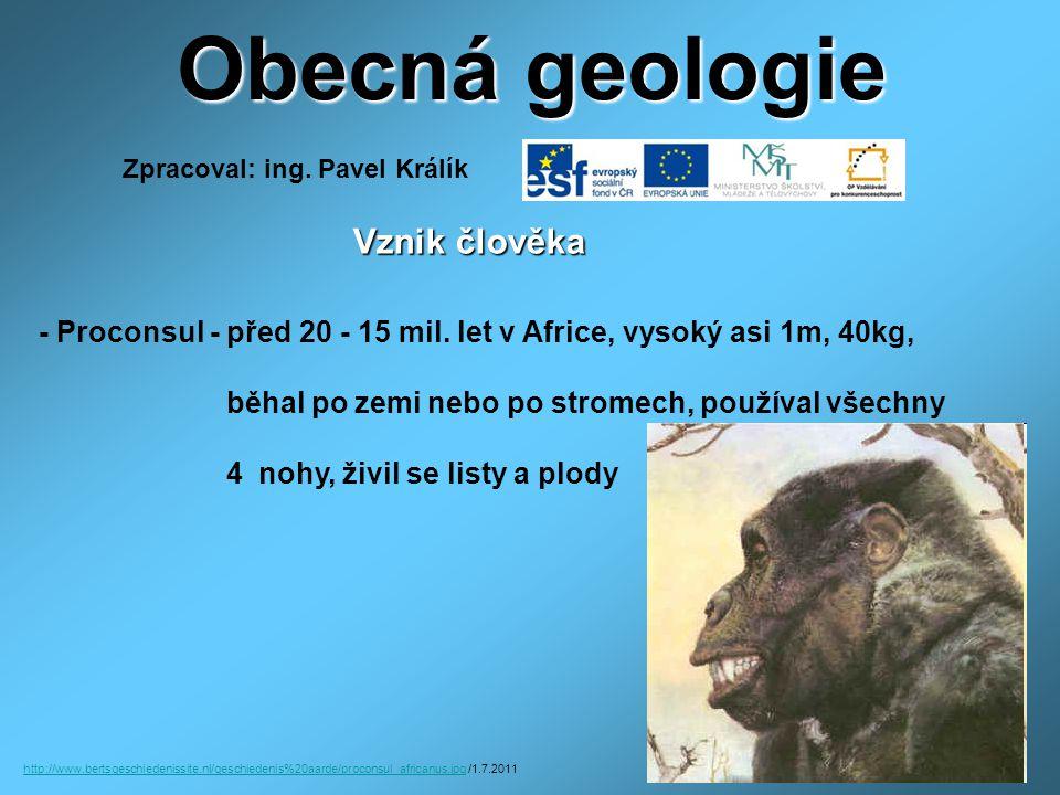 Obecná geologie Vznik člověka Vznik člověka - Proconsul - před 20 - 15 mil. let v Africe, vysoký asi 1m, 40kg, běhal po zemi nebo po stromech, používa