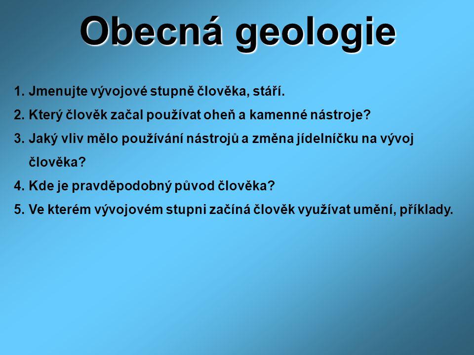 Obecná geologie 1. Jmenujte vývojové stupně člověka, stáří. 2. Který člověk začal používat oheň a kamenné nástroje? 3. Jaký vliv mělo používání nástro