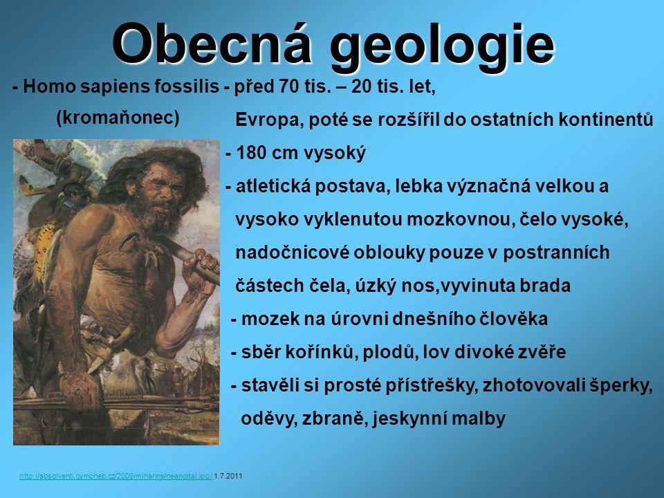 Obecná geologie - Homo sapiens sapiens - před 10 tis lety – dnes, mozkovna 1500cm 3 - člověk dnešního typu, obývá všechny kontinenty, vzhledově velmi variabilní, několik ras (europoidní, mongoloidní a negroidní) - 120 – 190 cm vysoký - rodinný způsob života, všežravec http://leccos.com/pics/pic/homo_sapiens-_obraz.jpg /http://leccos.com/pics/pic/homo_sapiens-_obraz.jpg / 1.7.2011