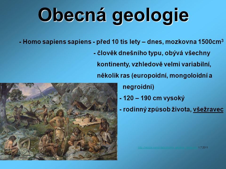 Obecná geologie - Homo sapiens sapiens - před 10 tis lety – dnes, mozkovna 1500cm 3 - člověk dnešního typu, obývá všechny kontinenty, vzhledově velmi