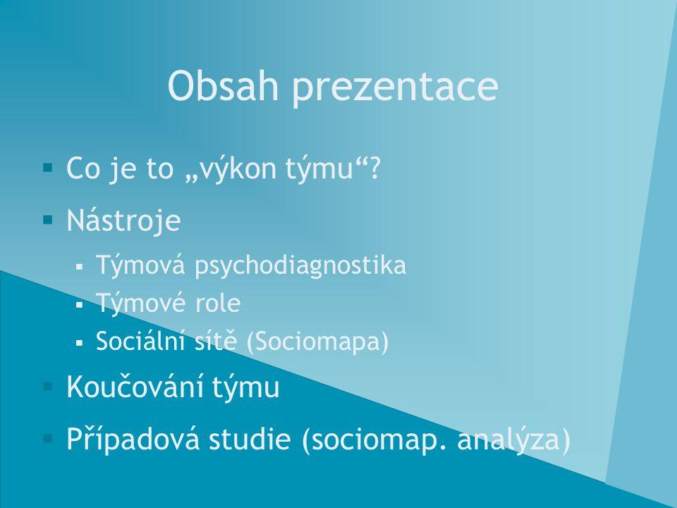 """Obsah prezentace  Co je to """"výkon týmu""""?  Nástroje  Týmová psychodiagnostika  Týmové role  Sociální sítě (Sociomapa)  Koučování týmu  Případová"""