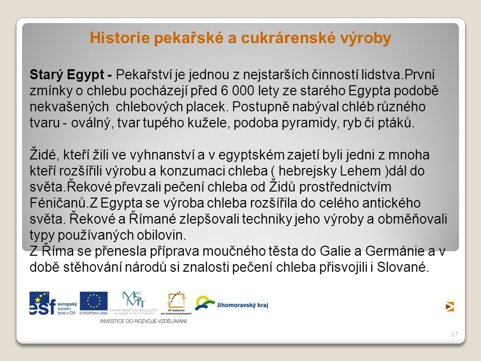 17 Historie pekařské a cukrárenské výroby Starý Egypt - Pekařství je jednou z nejstarších činností lidstva.První zmínky o chlebu pocházejí před 6 000 lety ze starého Egypta podobě nekvašených chlebových placek.
