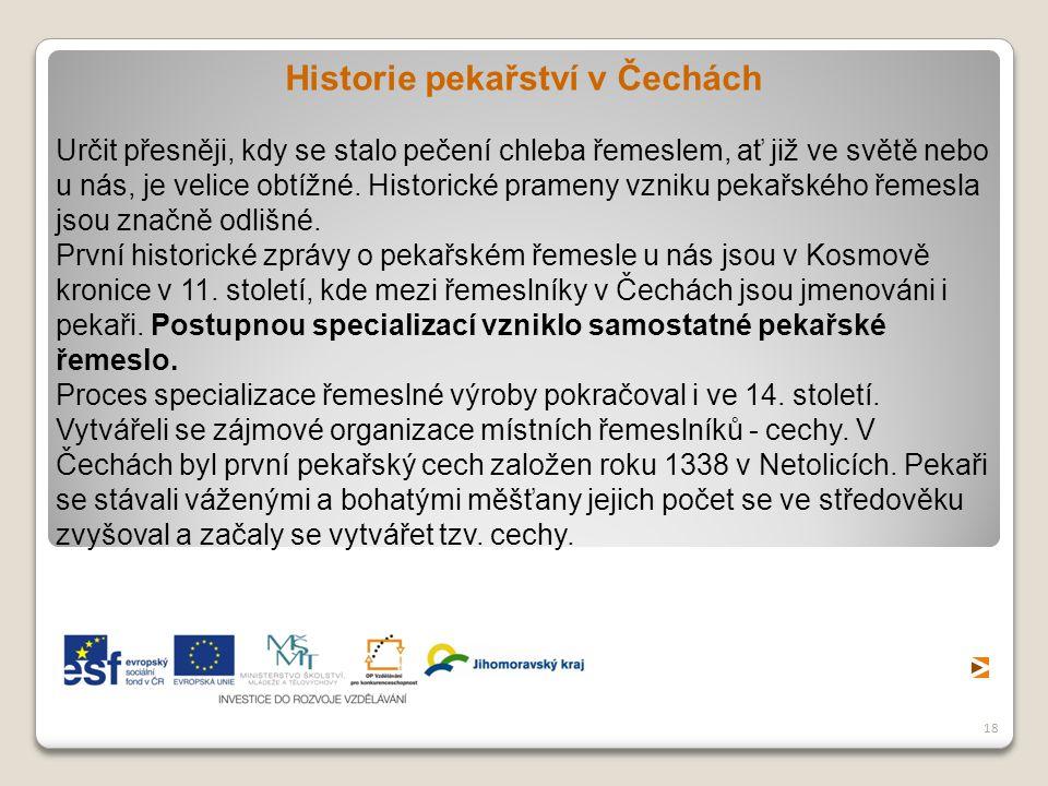 18 Historie pekařství v Čechách Určit přesněji, kdy se stalo pečení chleba řemeslem, ať již ve světě nebo u nás, je velice obtížné. Historické prameny