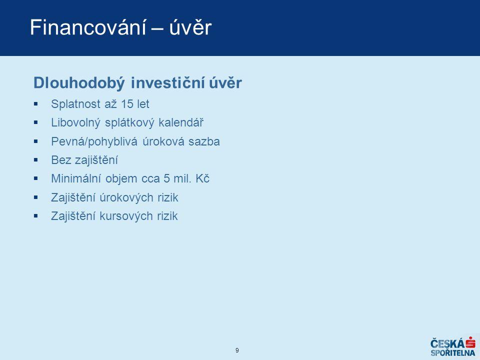 9 Financování – úvěr Dlouhodobý investiční úvěr  Splatnost až 15 let  Libovolný splátkový kalendář  Pevná/pohyblivá úroková sazba  Bez zajištění 